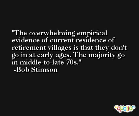 The overwhelming empirical evidence of current residence of retirement villages is that they don't go in at early ages. The majority go in middle-to-late 70s. -Bob Stimson