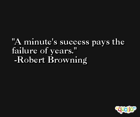 A minute's success pays the failure of years. -Robert Browning