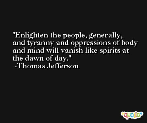 Enlighten the people, generally, and tyranny and oppressions of body and mind will vanish like spirits at the dawn of day. -Thomas Jefferson