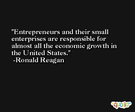 Entrepreneurs and their small enterprises are responsible for almost all the economic growth in the United States. -Ronald Reagan