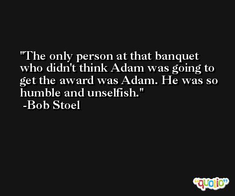 The only person at that banquet who didn't think Adam was going to get the award was Adam. He was so humble and unselfish. -Bob Stoel