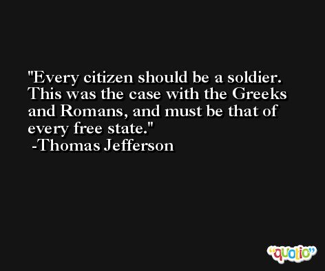 Every citizen should be a soldier. This was the case with the Greeks and Romans, and must be that of every free state. -Thomas Jefferson