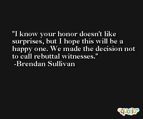 I know your honor doesn't like surprises, but I hope this will be a happy one. We made the decision not to call rebuttal witnesses. -Brendan Sullivan