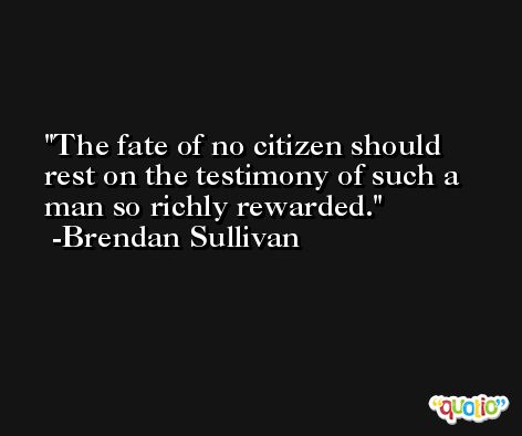 The fate of no citizen should rest on the testimony of such a man so richly rewarded. -Brendan Sullivan