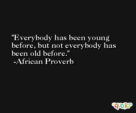 Everybody has been young before, but not everybody has been old before. -African Proverb