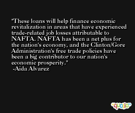 These loans will help finance economic revitalization in areas that have experienced trade-related job losses attributable to NAFTA. NAFTA has been a net plus for the nation's economy, and the Clinton/Gore Administration's free trade policies have been a big contributor to our nation's economic prosperity. -Aida Alvarez