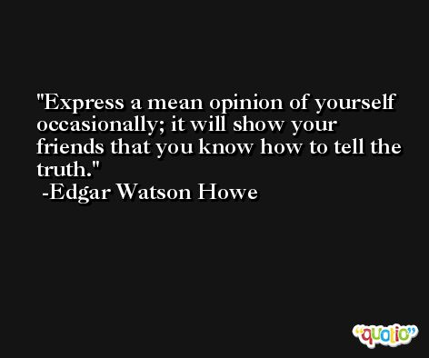 Express a mean opinion of yourself occasionally; it will show your friends that you know how to tell the truth. -Edgar Watson Howe