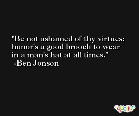 Be not ashamed of thy virtues; honor's a good brooch to wear in a man's hat at all times. -Ben Jonson