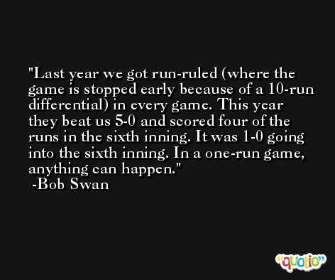 Last year we got run-ruled (where the game is stopped early because of a 10-run differential) in every game. This year they beat us 5-0 and scored four of the runs in the sixth inning. It was 1-0 going into the sixth inning. In a one-run game, anything can happen. -Bob Swan