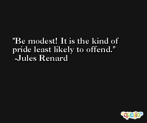 Be modest! It is the kind of pride least likely to offend. -Jules Renard