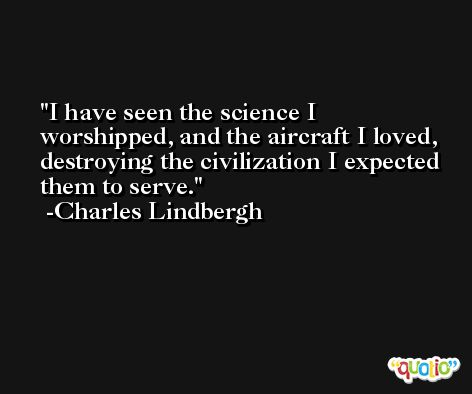 I have seen the science I worshipped, and the aircraft I loved, destroying the civilization I expected them to serve. -Charles Lindbergh