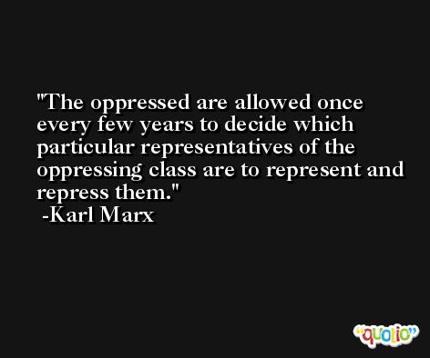 The oppressed are allowed once every few years to decide which particular representatives of the oppressing class are to represent and repress them. -Karl Marx