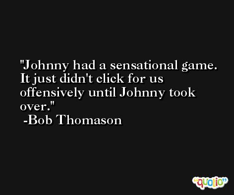 Johnny had a sensational game. It just didn't click for us offensively until Johnny took over. -Bob Thomason