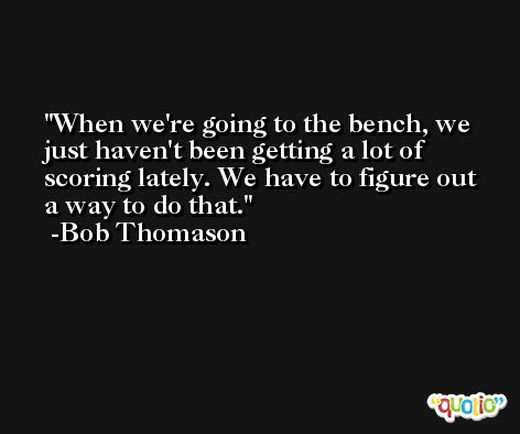 When we're going to the bench, we just haven't been getting a lot of scoring lately. We have to figure out a way to do that. -Bob Thomason