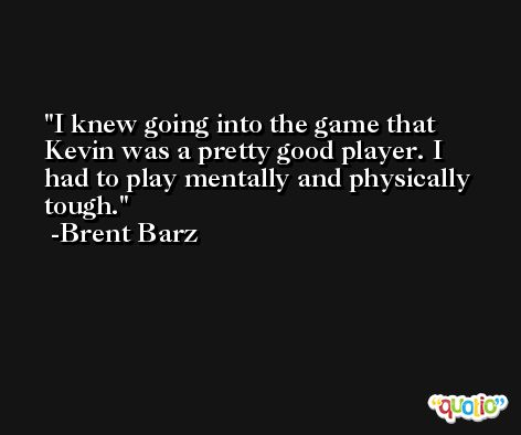 I knew going into the game that Kevin was a pretty good player. I had to play mentally and physically tough. -Brent Barz