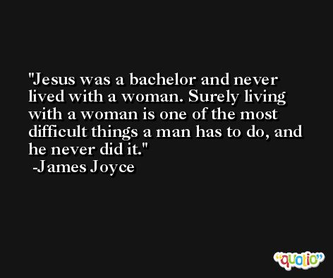 Jesus was a bachelor and never lived with a woman. Surely living with a woman is one of the most difficult things a man has to do, and he never did it. -James Joyce
