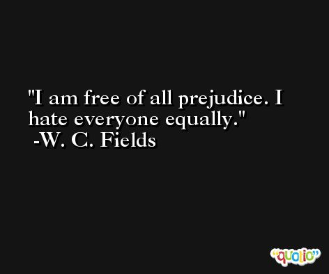 I am free of all prejudice. I hate everyone equally. -W. C. Fields