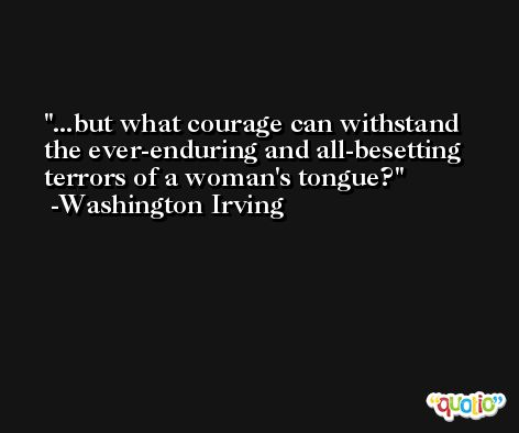 ...but what courage can withstand the ever-enduring and all-besetting terrors of a woman's tongue? -Washington Irving