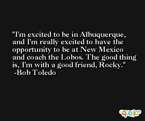 I'm excited to be in Albuquerque, and I'm really excited to have the opportunity to be at New Mexico and coach the Lobos. The good thing is, I'm with a good friend, Rocky. -Bob Toledo