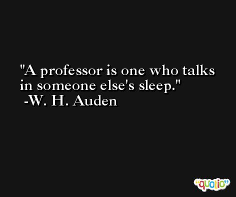 A professor is one who talks in someone else's sleep. -W. H. Auden