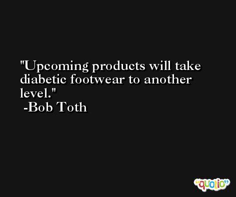 Upcoming products will take diabetic footwear to another level. -Bob Toth