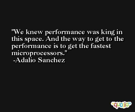 We knew performance was king in this space. And the way to get to the performance is to get the fastest microprocessors. -Adalio Sanchez