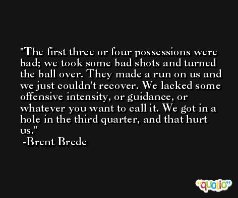 The first three or four possessions were bad; we took some bad shots and turned the ball over. They made a run on us and we just couldn't recover. We lacked some offensive intensity, or guidance, or whatever you want to call it. We got in a hole in the third quarter, and that hurt us. -Brent Brede