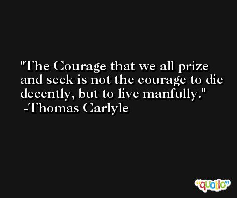 The Courage that we all prize and seek is not the courage to die decently, but to live manfully. -Thomas Carlyle