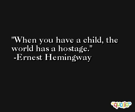 When you have a child, the world has a hostage. -Ernest Hemingway