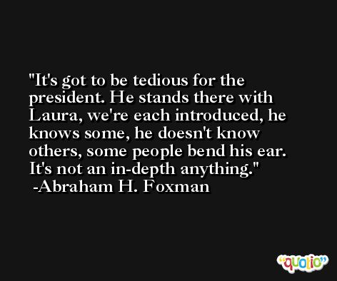 It's got to be tedious for the president. He stands there with Laura, we're each introduced, he knows some, he doesn't know others, some people bend his ear. It's not an in-depth anything. -Abraham H. Foxman