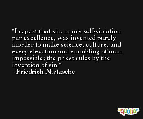 I repeat that sin, man's self-violation par excellence, was invented purely inorder to make science, culture, and every elevation and ennobling of man impossible; the priest rules by the invention of sin. -Friedrich Nietzsche