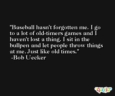 Baseball hasn't forgotten me. I go to a lot of old-timers games and I haven't lost a thing. I sit in the bullpen and let people throw things at me. Just like old times. -Bob Uecker