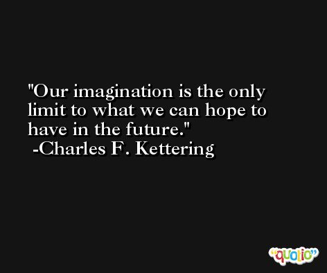 Our imagination is the only limit to what we can hope to have in the future. -Charles F. Kettering