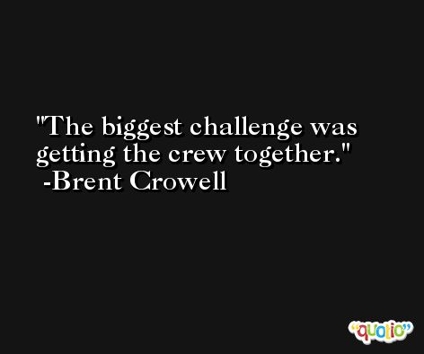 The biggest challenge was getting the crew together. -Brent Crowell