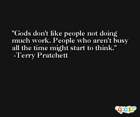 Gods don't like people not doing much work. People who aren't busy all the time might start to think. -Terry Pratchett