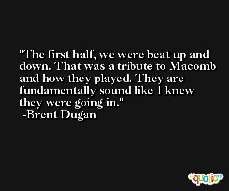 The first half, we were beat up and down. That was a tribute to Macomb and how they played. They are fundamentally sound like I knew they were going in. -Brent Dugan