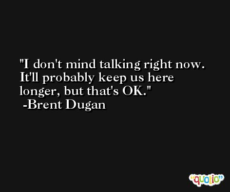 I don't mind talking right now. It'll probably keep us here longer, but that's OK. -Brent Dugan