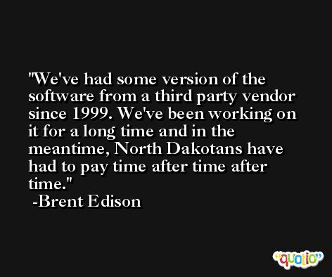 We've had some version of the software from a third party vendor since 1999. We've been working on it for a long time and in the meantime, North Dakotans have had to pay time after time after time. -Brent Edison