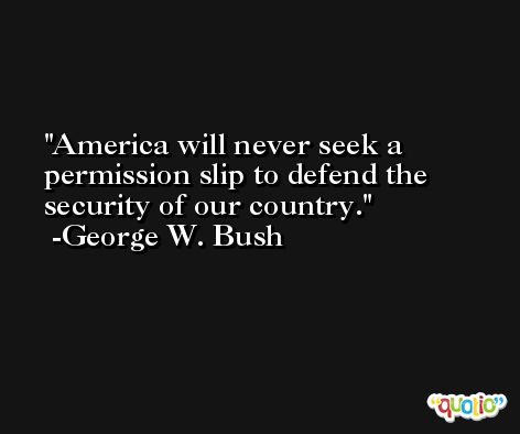 America will never seek a permission slip to defend the security of our country. -George W. Bush