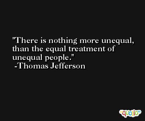 There is nothing more unequal, than the equal treatment of unequal people. -Thomas Jefferson