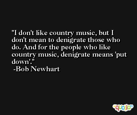 I don't like country music, but I don't mean to denigrate those who do. And for the people who like country music, denigrate means 'put down'. -Bob Newhart