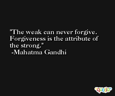 The weak can never forgive. Forgiveness is the attribute of the strong. -Mahatma Gandhi