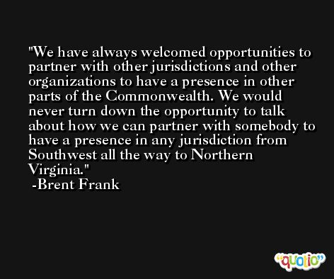 We have always welcomed opportunities to partner with other jurisdictions and other organizations to have a presence in other parts of the Commonwealth. We would never turn down the opportunity to talk about how we can partner with somebody to have a presence in any jurisdiction from Southwest all the way to Northern Virginia. -Brent Frank