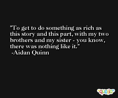 To get to do something as rich as this story and this part, with my two brothers and my sister - you know, there was nothing like it. -Aidan Quinn