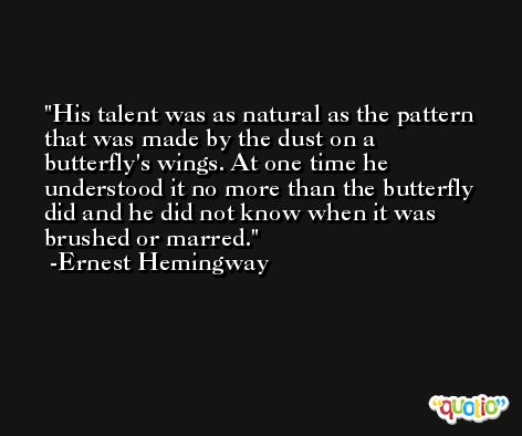 His talent was as natural as the pattern that was made by the dust on a butterfly's wings. At one time he understood it no more than the butterfly did and he did not know when it was brushed or marred. -Ernest Hemingway