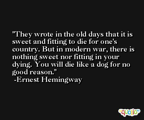 They wrote in the old days that it is sweet and fitting to die for one's country. But in modern war, there is nothing sweet nor fitting in your dying. You will die like a dog for no good reason. -Ernest Hemingway
