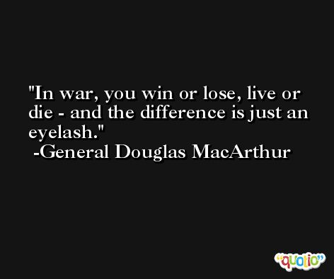 In war, you win or lose, live or die - and the difference is just an eyelash. -General Douglas MacArthur