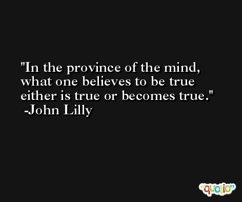 In the province of the mind, what one believes to be true either is true or becomes true. -John Lilly