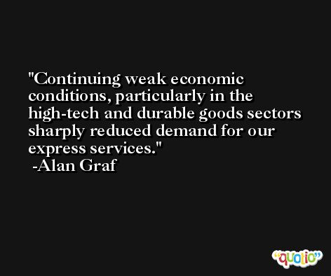 Continuing weak economic conditions, particularly in the high-tech and durable goods sectors sharply reduced demand for our express services. -Alan Graf