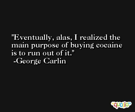 Eventually, alas, I realized the main purpose of buying cocaine is to run out of it. -George Carlin